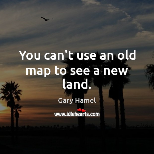 You can't use an old map to see a new land. Image