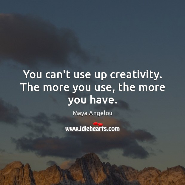 Image, You can't use up creativity. The more you use, the more you have.