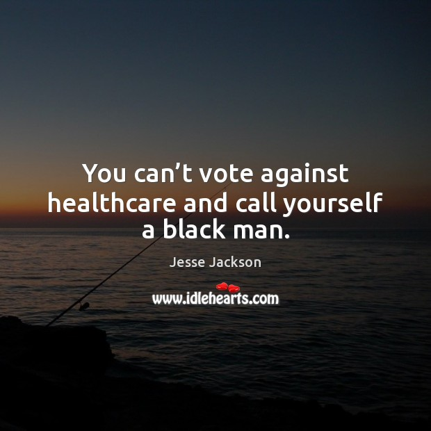 You can't vote against healthcare and call yourself a black man. Jesse Jackson Picture Quote