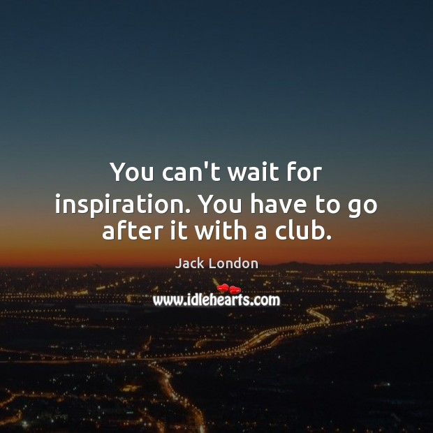 Image, You can't wait for inspiration. You have to go after it with a club.