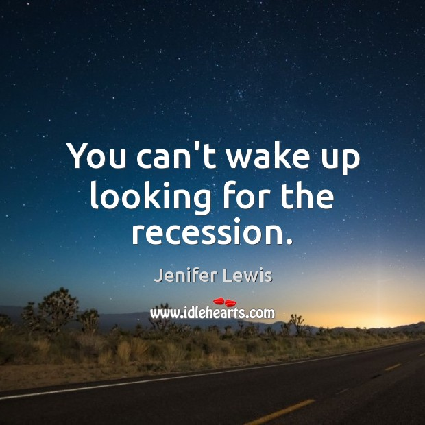 You can't wake up looking for the recession. Jenifer Lewis Picture Quote