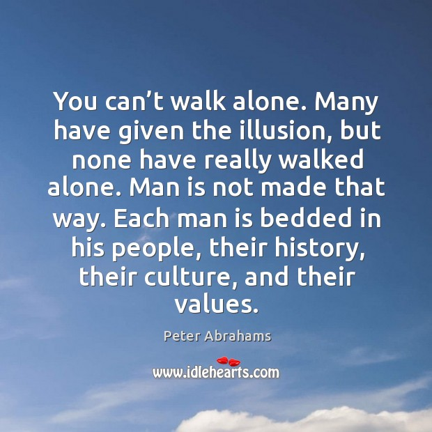 You can't walk alone. Many have given the illusion, but none have really walked alone. Image
