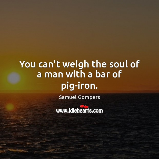 You can't weigh the soul of a man with a bar of pig-iron. Samuel Gompers Picture Quote