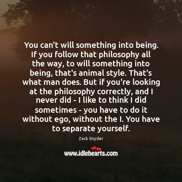 You can't will something into being. If you follow that philosophy all Zack Snyder Picture Quote