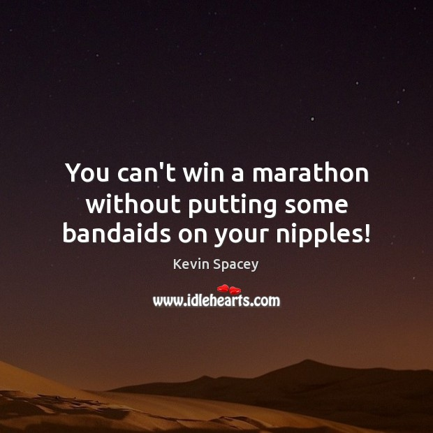 You can't win a marathon without putting some bandaids on your nipples! Kevin Spacey Picture Quote