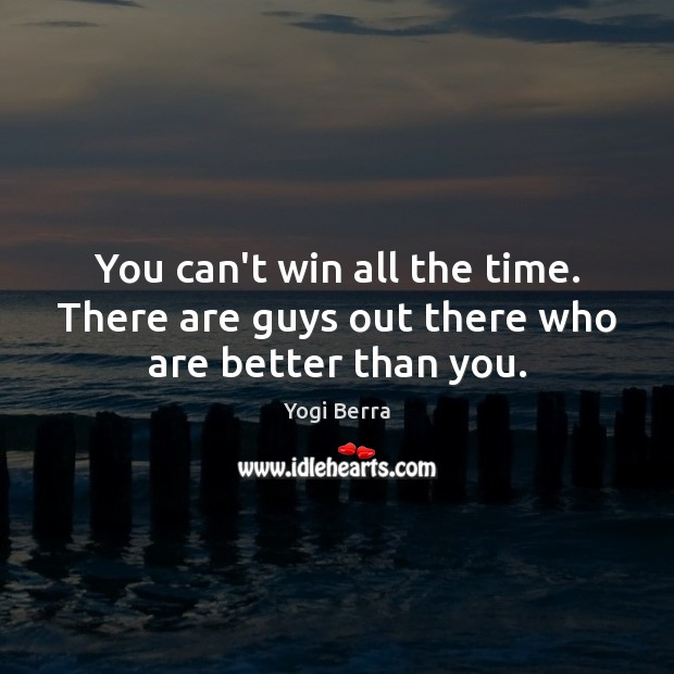 Yogi Berra Picture Quote image saying: You can't win all the time. There are guys out there who are better than you.