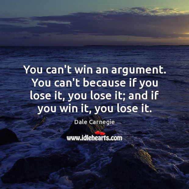 You can't win an argument. You can't because if you lose it, Image