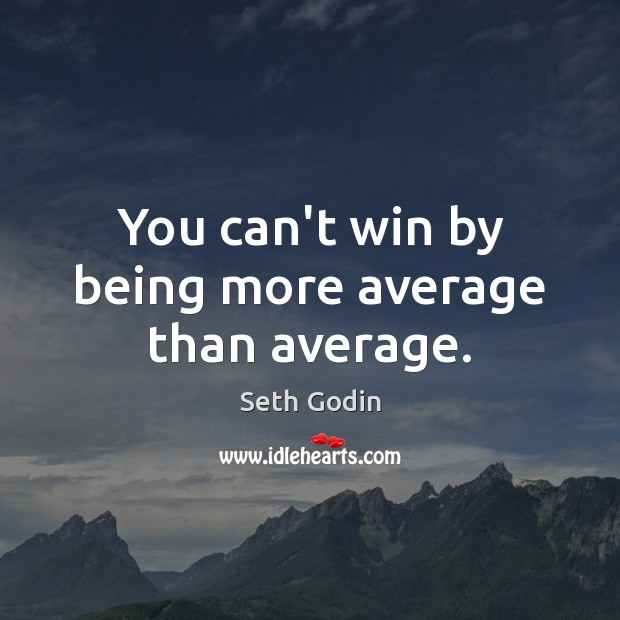 You can't win by being more average than average. Seth Godin Picture Quote