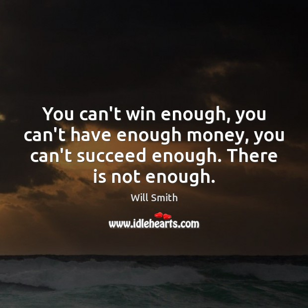 You can't win enough, you can't have enough money, you can't succeed Image