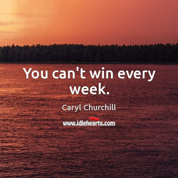 You can't win every week. Caryl Churchill Picture Quote
