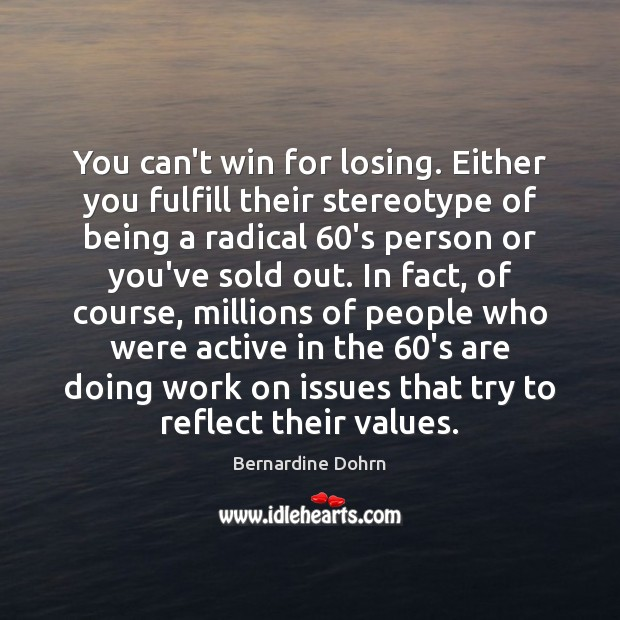 You can't win for losing. Either you fulfill their stereotype of being Bernardine Dohrn Picture Quote