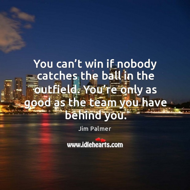 You can't win if nobody catches the ball in the outfield. You're only as good as the team you have behind you. Image
