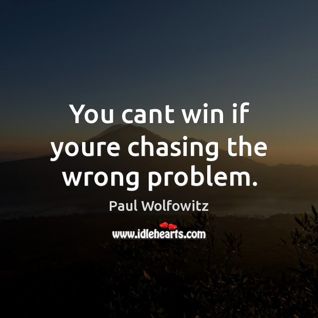 Paul Wolfowitz Picture Quote image saying: You cant win if youre chasing the wrong problem.