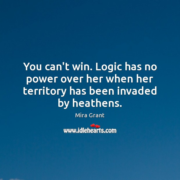 You can't win. Logic has no power over her when her territory Mira Grant Picture Quote