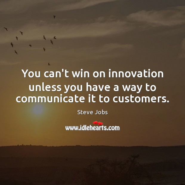 You can't win on innovation unless you have a way to communicate it to customers. Steve Jobs Picture Quote