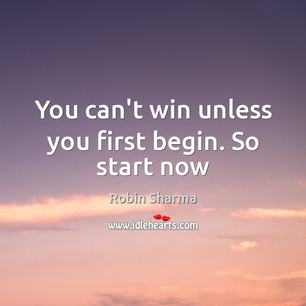 Image, You can't win unless you first begin. So start now