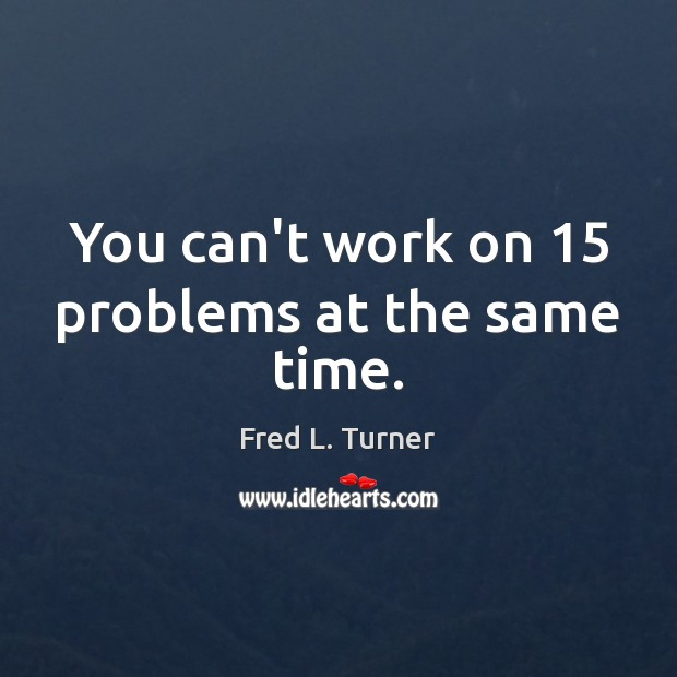 You can't work on 15 problems at the same time. Fred L. Turner Picture Quote