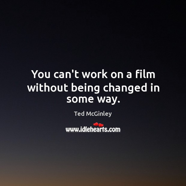 You can't work on a film without being changed in some way. Image