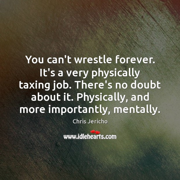 You can't wrestle forever. It's a very physically taxing job. There's no Chris Jericho Picture Quote