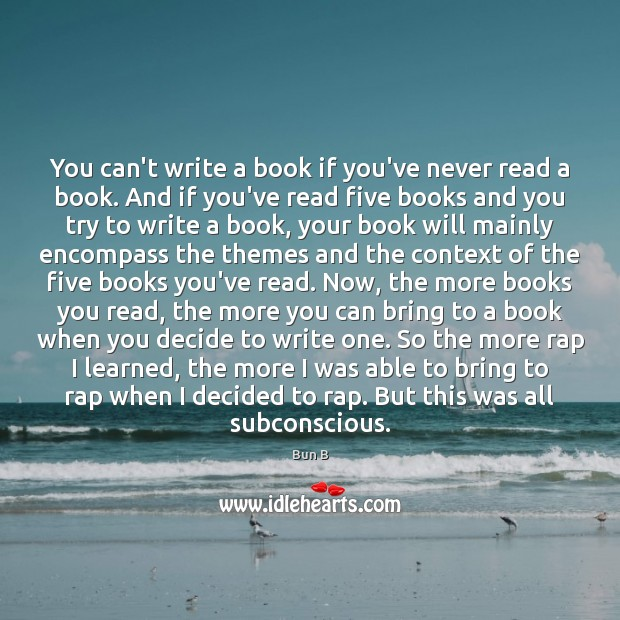 You can't write a book if you've never read a book. And Bun B Picture Quote