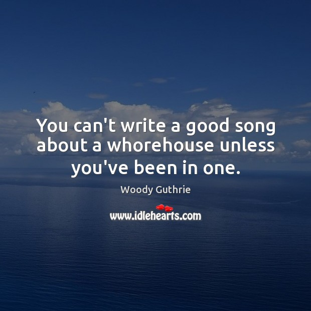 You can't write a good song about a whorehouse unless you've been in one. Woody Guthrie Picture Quote
