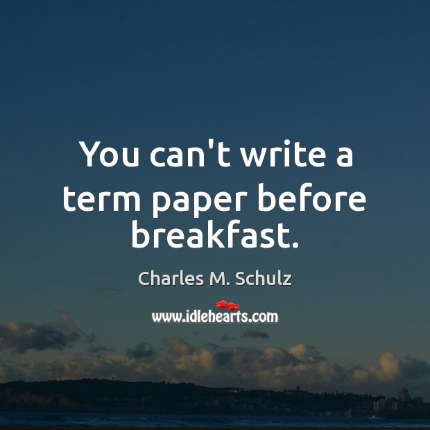 You can't write a term paper before breakfast. Image
