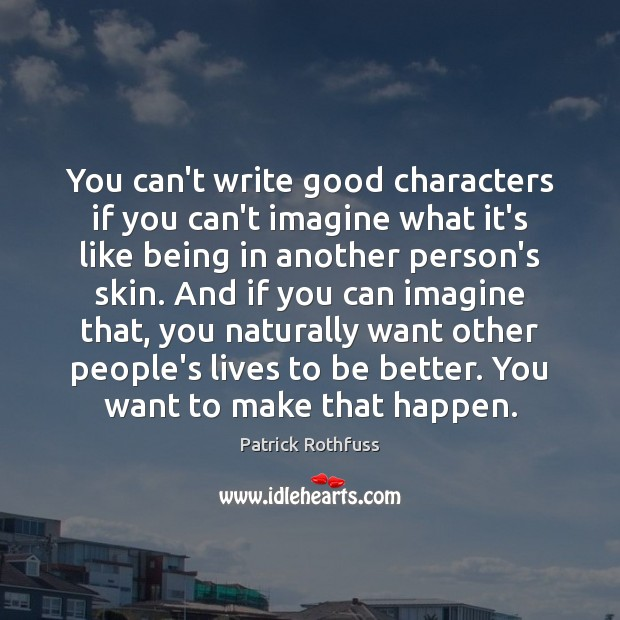 You can't write good characters if you can't imagine what it's like Patrick Rothfuss Picture Quote