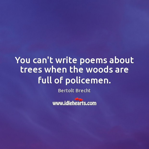 You can't write poems about trees when the woods are full of policemen. Bertolt Brecht Picture Quote