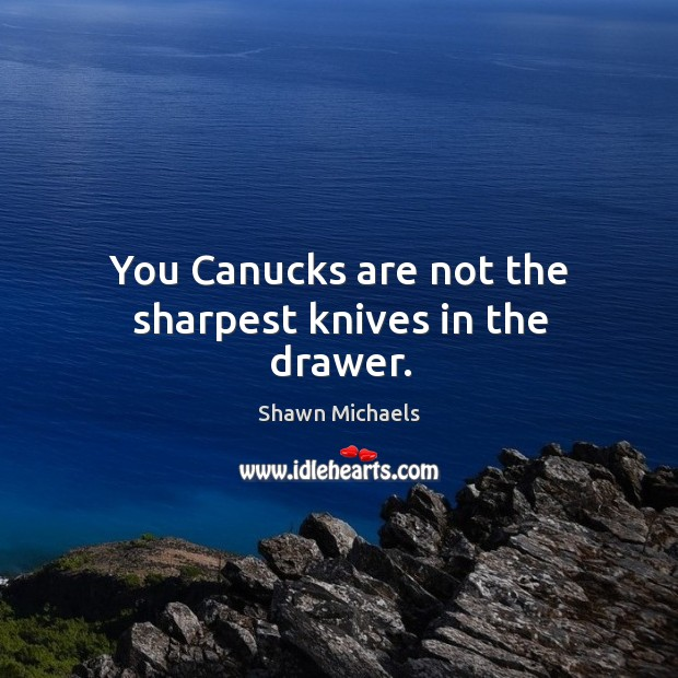 Image, You canucks are not the sharpest knives in the drawer.