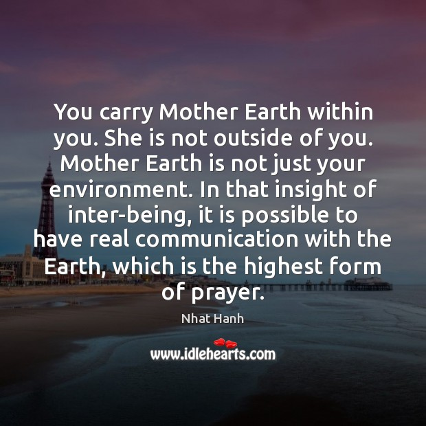 You carry Mother Earth within you. She is not outside of you. Nhat Hanh Picture Quote
