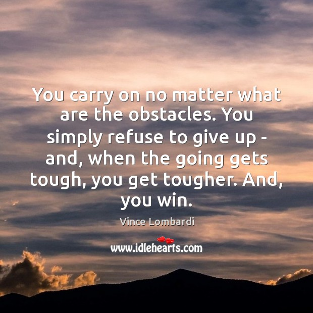 You carry on no matter what are the obstacles. You simply refuse Vince Lombardi Picture Quote