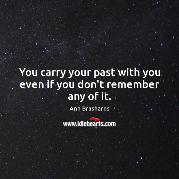 Image, You carry your past with you even if you don't remember any of it.