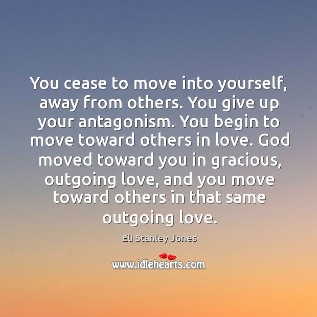 You cease to move into yourself, away from others. You give up your antagonism. Image