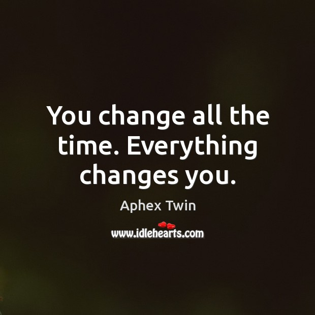 Image, You change all the time. Everything changes you.