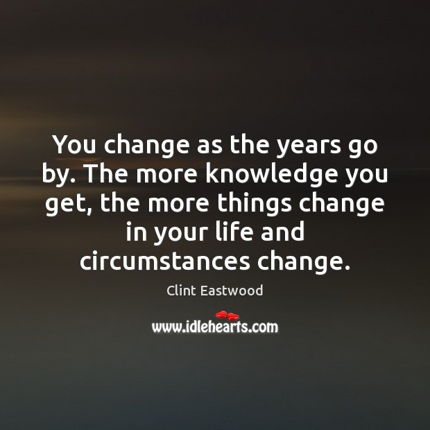 You change as the years go by. The more knowledge you get, Clint Eastwood Picture Quote