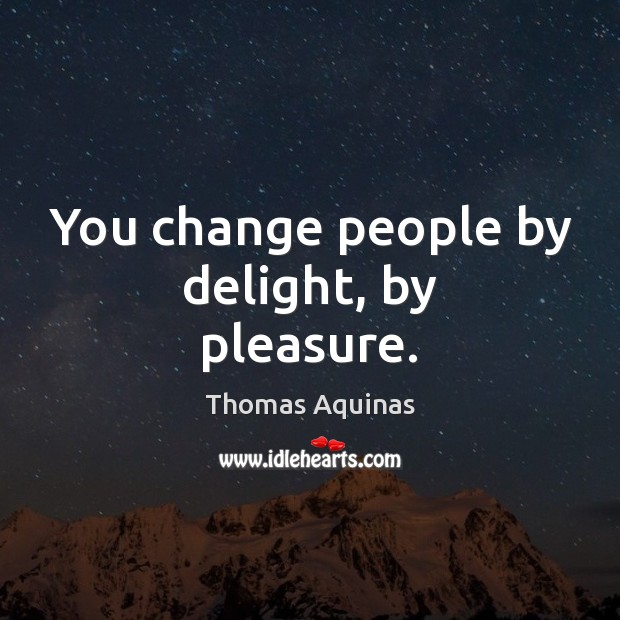 Image, You change people by delight, by pleasure.
