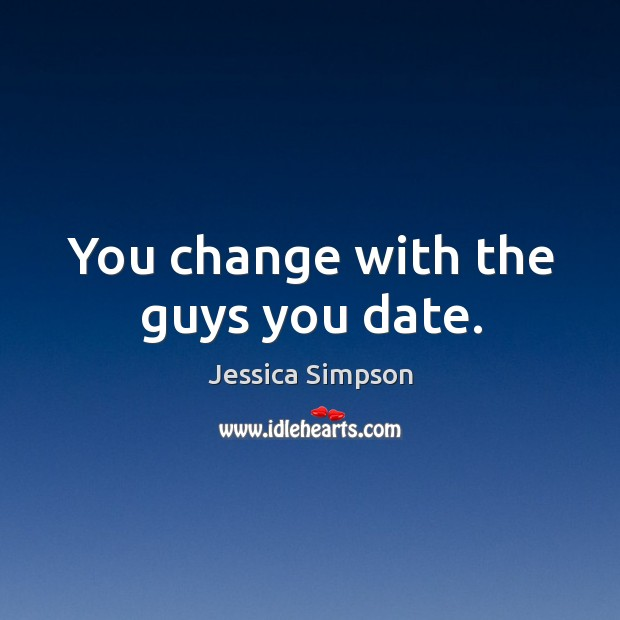 You change with the guys you date. Image