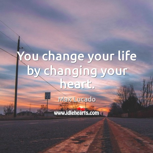 Image, You change your life by changing your heart.