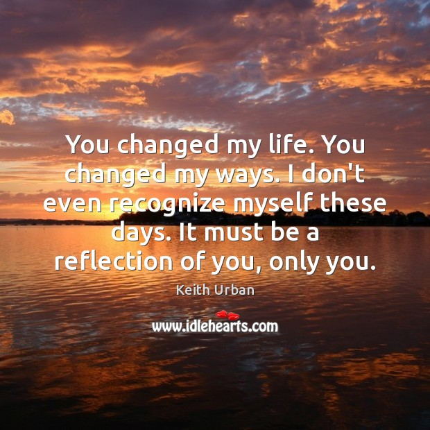 You changed my life. You changed my ways. I don't even recognize Keith Urban Picture Quote
