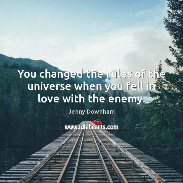 You changed the rules of the universe when you fell in love with the enemy. Jenny Downham Picture Quote