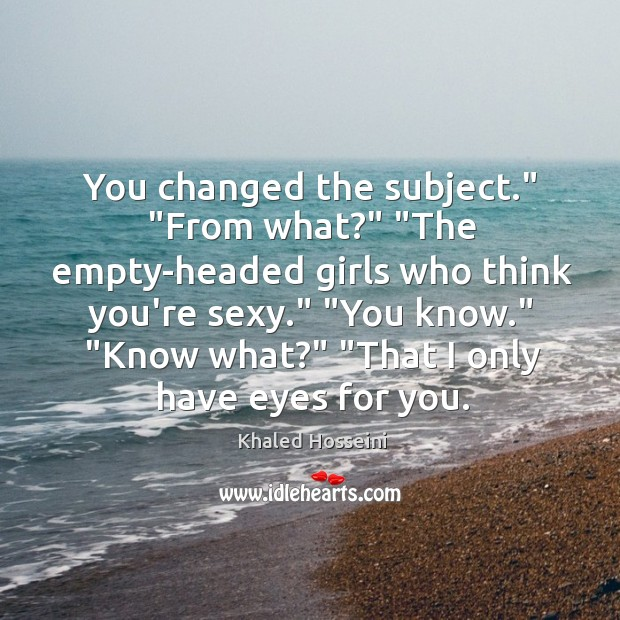 """You changed the subject."""" """"From what?"""" """"The empty-headed girls who think you're Image"""
