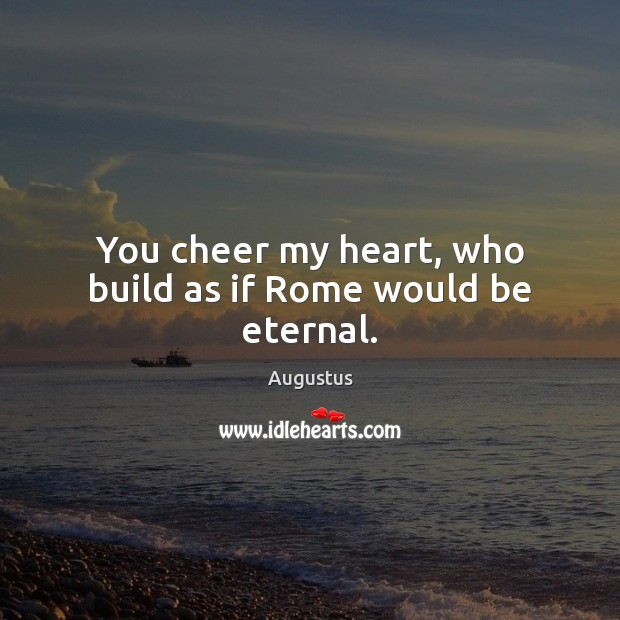 Image, You cheer my heart, who build as if Rome would be eternal.