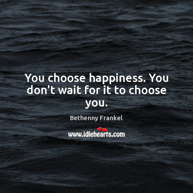 You choose happiness. You don't wait for it to choose you. Image