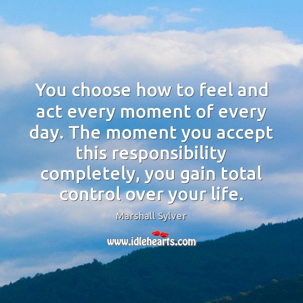 You choose how to feel and act every moment of every day. Marshall Sylver Picture Quote