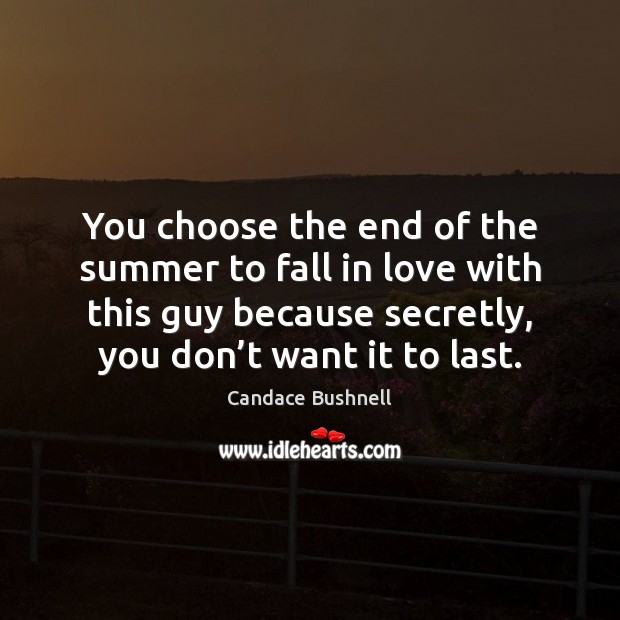 You choose the end of the summer to fall in love with Candace Bushnell Picture Quote
