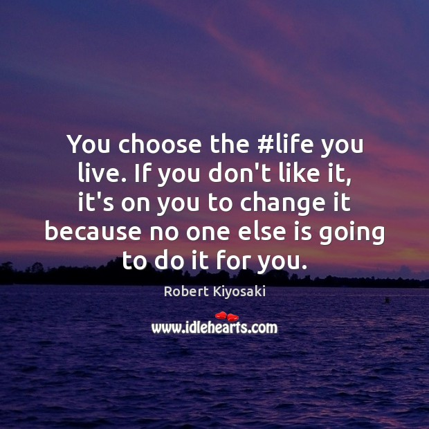 You choose the #life you live. If you don't like it, it's Life You Live Quotes Image