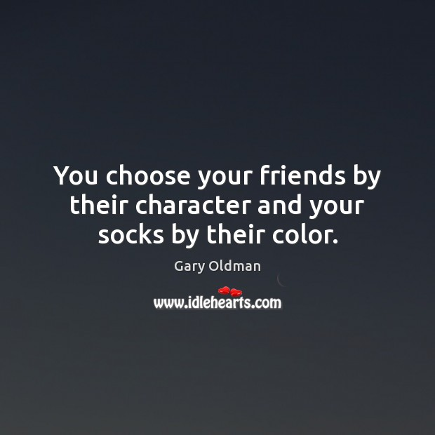 You choose your friends by their character and your socks by their color. Gary Oldman Picture Quote