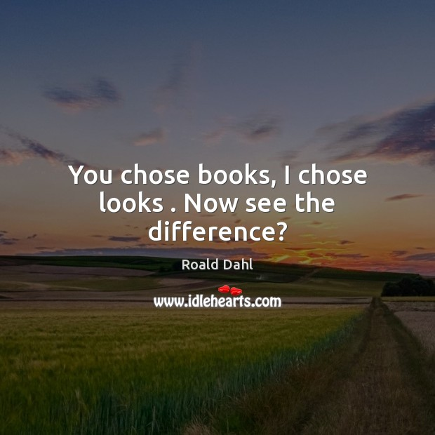 You chose books, I chose looks . Now see the difference? Roald Dahl Picture Quote