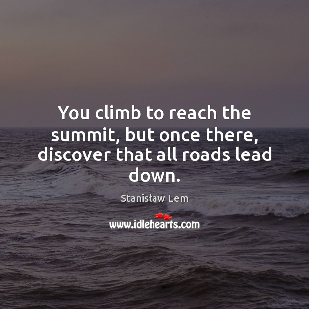 You climb to reach the summit, but once there, discover that all roads lead down. Image