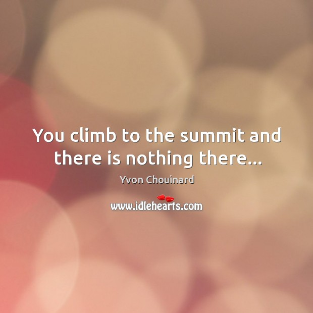 You climb to the summit and there is nothing there… Image